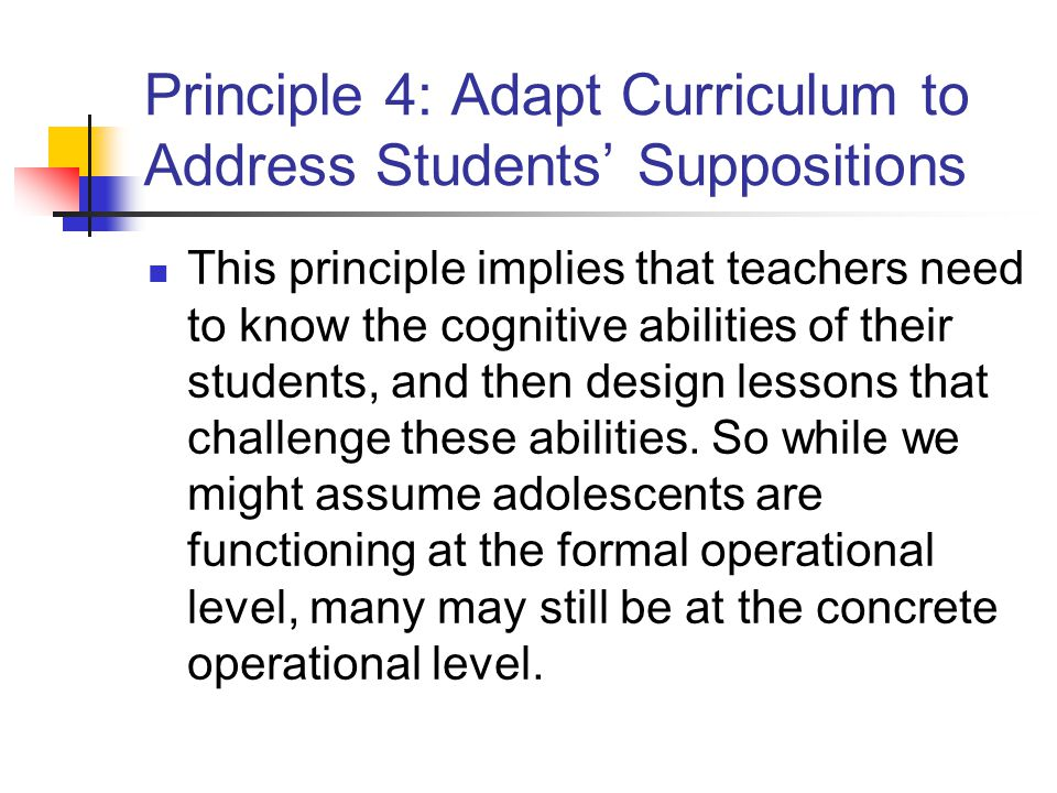 Principle 4: Adapt Curriculum to Address Students' Suppositions This principle implies that teachers need to know the cognitive abilities of their students, and then design lessons that challenge these abilities.
