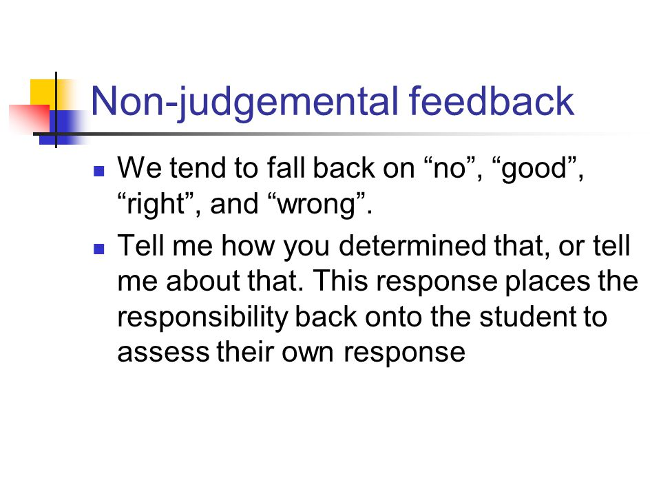 Non-judgemental feedback We tend to fall back on no , good , right , and wrong .