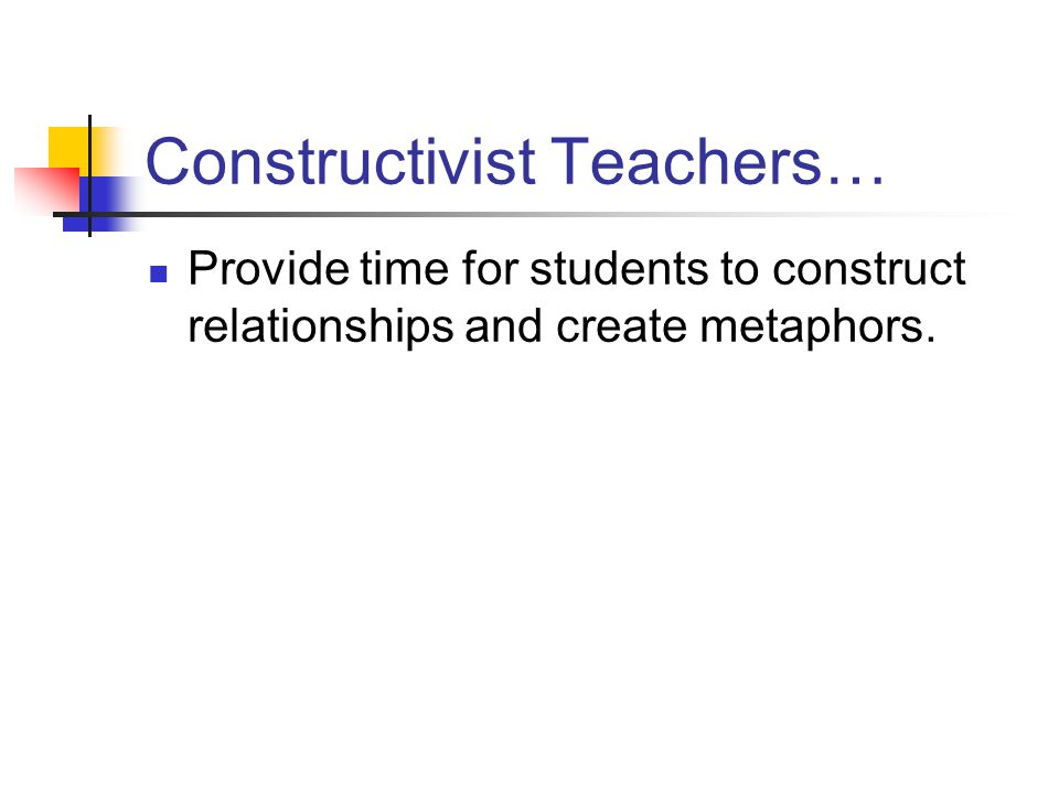 Constructivist Teachers… Provide time for students to construct relationships and create metaphors.