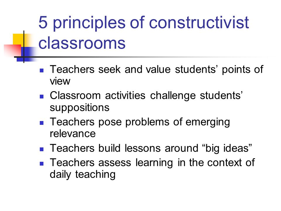 5 principles of constructivist classrooms Teachers seek and value students' points of view Classroom activities challenge students' suppositions Teachers pose problems of emerging relevance Teachers build lessons around big ideas Teachers assess learning in the context of daily teaching