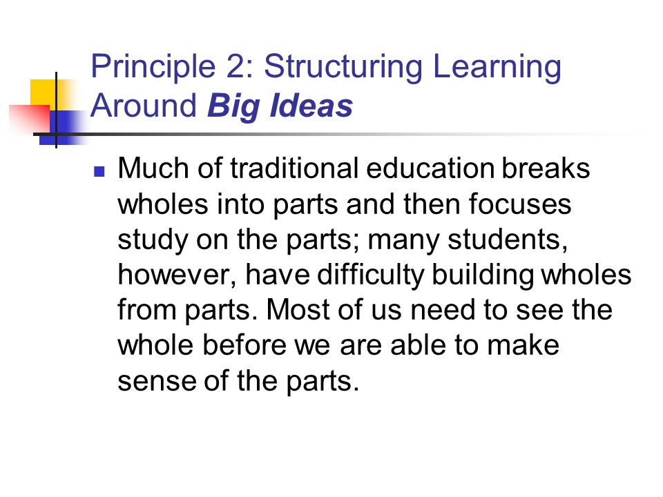 Principle 2: Structuring Learning Around Big Ideas Much of traditional education breaks wholes into parts and then focuses study on the parts; many students, however, have difficulty building wholes from parts.