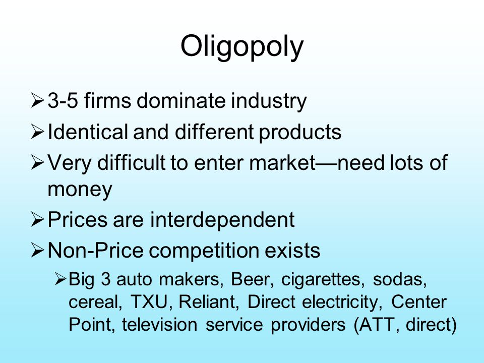 Oligopoly  3-5 firms dominate industry  Identical and different products  Very difficult to enter market—need lots of money  Prices are interdependent  Non-Price competition exists  Big 3 auto makers, Beer, cigarettes, sodas, cereal, TXU, Reliant, Direct electricity, Center Point, television service providers (ATT, direct)