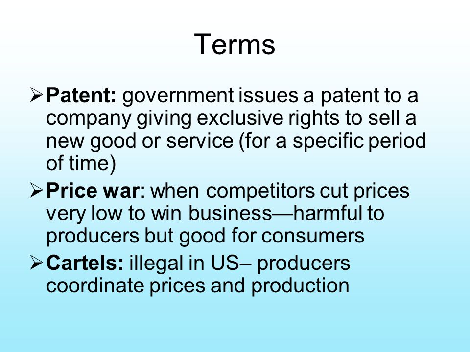 Terms  Patent: government issues a patent to a company giving exclusive rights to sell a new good or service (for a specific period of time)  Price war: when competitors cut prices very low to win business—harmful to producers but good for consumers  Cartels: illegal in US– producers coordinate prices and production