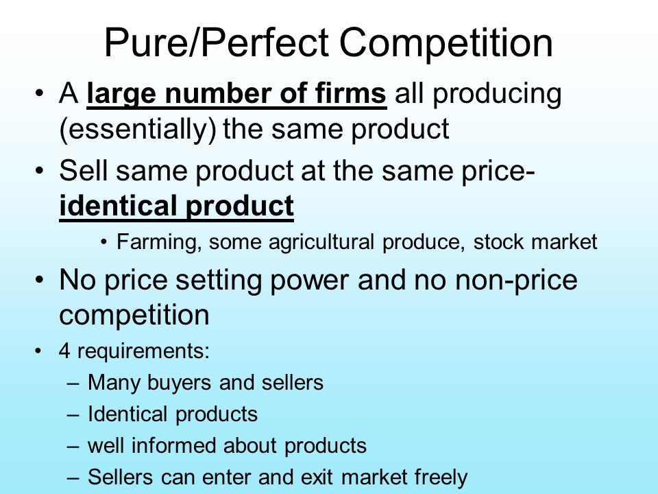 Pure/Perfect Competition A large number of firms all producing (essentially) the same product Sell same product at the same price- identical product F