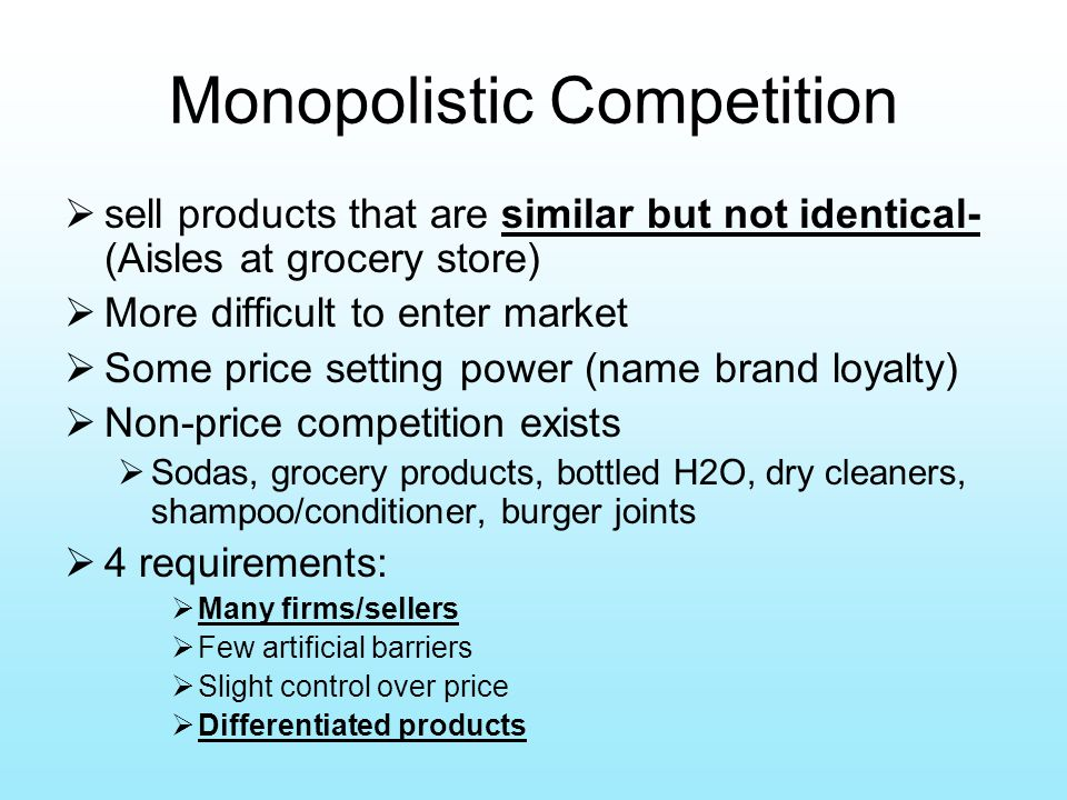 Monopolistic Competition  sell products that are similar but not identical- (Aisles at grocery store)  More difficult to enter market  Some price setting power (name brand loyalty)  Non-price competition exists  Sodas, grocery products, bottled H2O, dry cleaners, shampoo/conditioner, burger joints  4 requirements:  Many firms/sellers  Few artificial barriers  Slight control over price  Differentiated products
