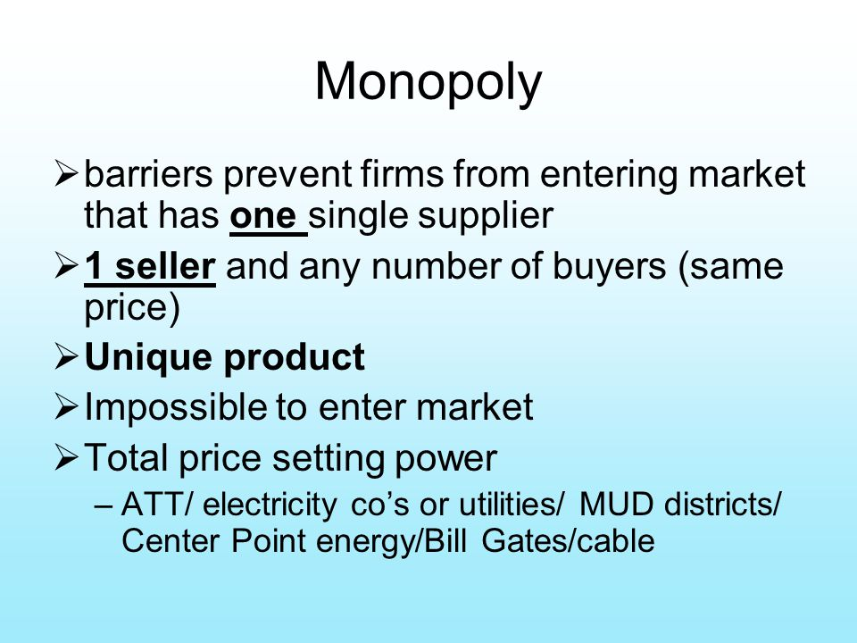 Monopoly  barriers prevent firms from entering market that has one single supplier  1 seller and any number of buyers (same price)  Unique product  Impossible to enter market  Total price setting power –ATT/ electricity co's or utilities/ MUD districts/ Center Point energy/Bill Gates/cable