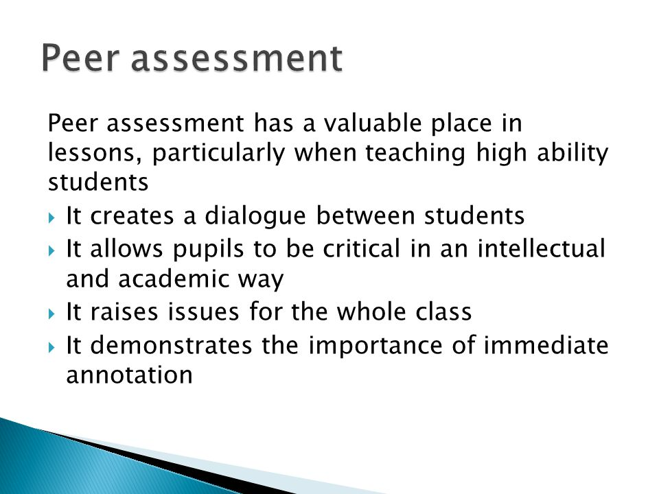 Peer assessment has a valuable place in lessons, particularly when teaching high ability students  It creates a dialogue between students  It allows