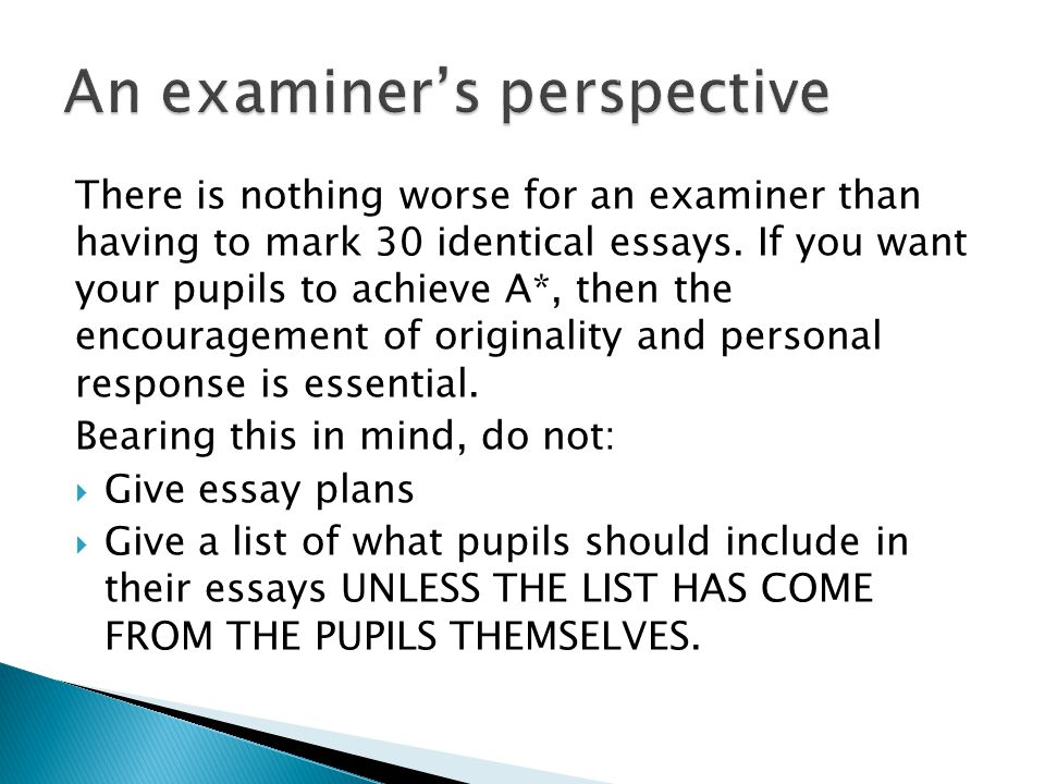 There is nothing worse for an examiner than having to mark 30 identical essays. If you want your pupils to achieve A*, then the encouragement of origi