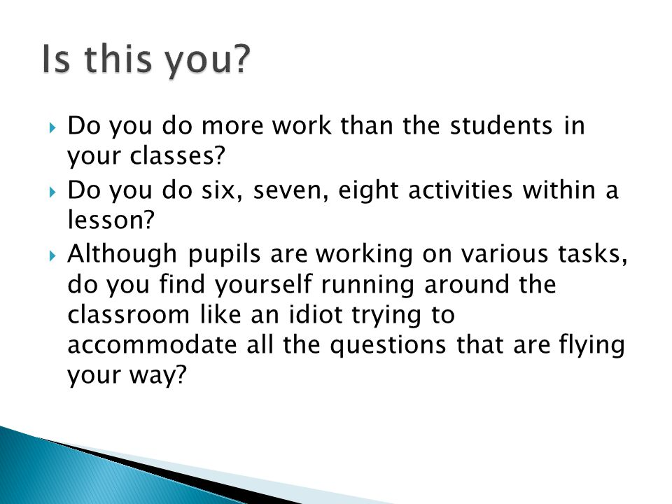  Do you do more work than the students in your classes?  Do you do six, seven, eight activities within a lesson?  Although pupils are working on va