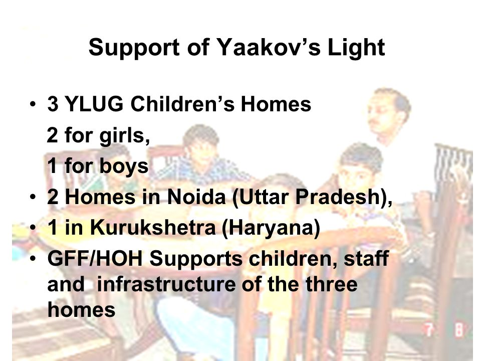 Support of Yaakov's Light 3 YLUG Children's Homes 2 for girls, 1 for boys 2 Homes in Noida (Uttar Pradesh), 1 in Kurukshetra (Haryana) GFF/HOH Supports children, staff and infrastructure of the three homes