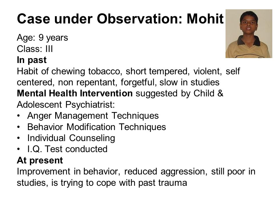 Case under Observation: Mohit Age: 9 years Class: III In past Habit of chewing tobacco, short tempered, violent, self centered, non repentant, forgetful, slow in studies Mental Health Intervention suggested by Child & Adolescent Psychiatrist: Anger Management Techniques Behavior Modification Techniques Individual Counseling I.Q.