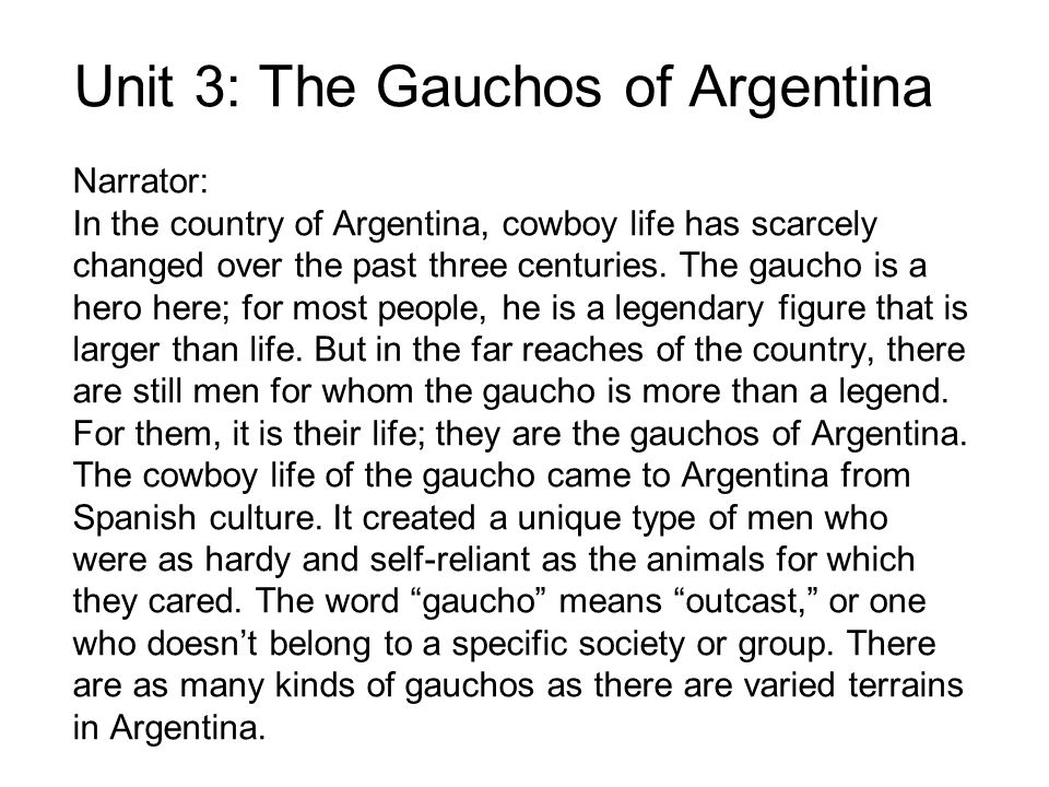 Unit 3: The Gauchos of Argentina Narrator: In the country of Argentina, cowboy life has scarcely changed over the past three centuries. The gaucho is
