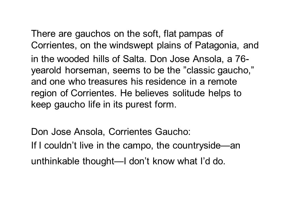 There are gauchos on the soft, flat pampas of Corrientes, on the windswept plains of Patagonia, and in the wooded hills of Salta. Don Jose Ansola, a 7