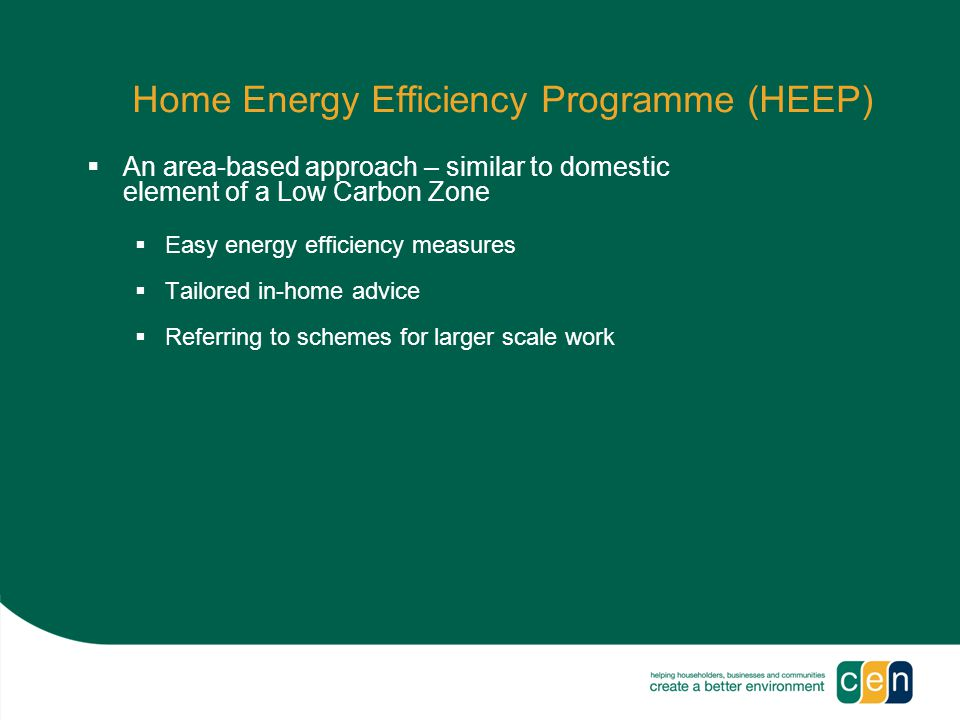 Home Energy Efficiency Programme (HEEP)  An area-based approach – similar to domestic element of a Low Carbon Zone  Easy energy efficiency measures  Tailored in-home advice  Referring to schemes for larger scale work