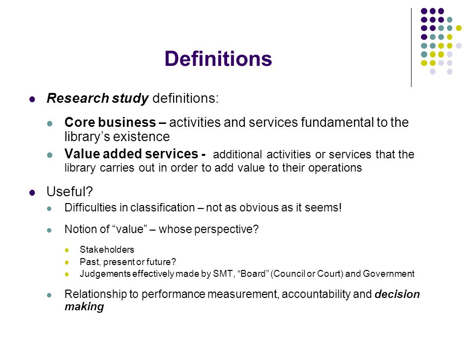 Definitions Research study definitions: Core business – activities and services fundamental to the library's existence Value added services - additional activities or services that the library carries out in order to add value to their operations Useful.