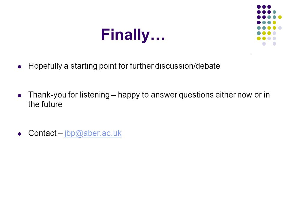 Finally… Hopefully a starting point for further discussion/debate Thank-you for listening – happy to answer questions either now or in the future Contact – jbp@aber.ac.ukjbp@aber.ac.uk