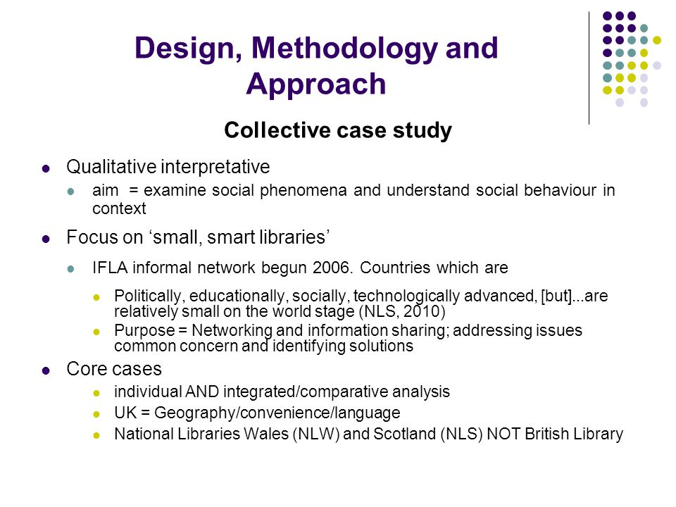 Design, Methodology and Approach Collective case study Qualitative interpretative aim = examine social phenomena and understand social behaviour in context Focus on 'small, smart libraries' IFLA informal network begun 2006.