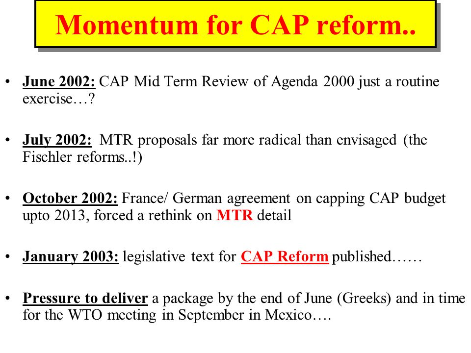 Momentum for CAP reform.. June 2002: CAP Mid Term Review of Agenda 2000 just a routine exercise….