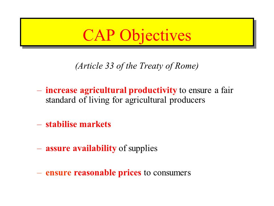 (Article 33 of the Treaty of Rome) –increase agricultural productivity to ensure a fair standard of living for agricultural producers –stabilise markets –assure availability of supplies –ensure reasonable prices to consumers CAP Objectives