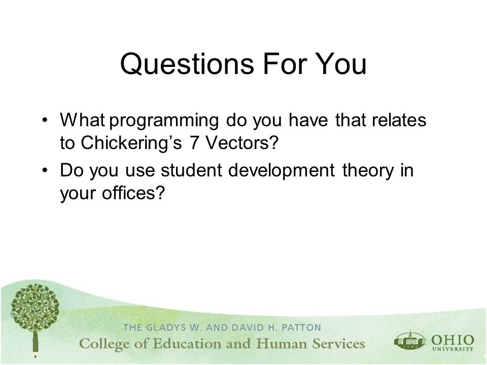 Questions For You What programming do you have that relates to Chickering's 7 Vectors? Do you use student development theory in your offices?