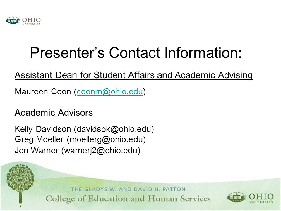 Presenter's Contact Information: Assistant Dean for Student Affairs and Academic Advising Maureen Coon (coonm@ohio.edu)coonm@ohio.edu Academic Advisors Kelly Davidson (davidsok@ohio.edu) Greg Moeller (moellerg@ohio.edu) Jen Warner (warnerj2@ohio.edu )