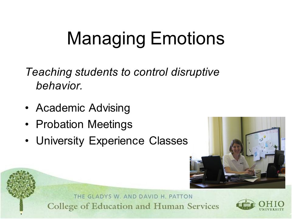 Managing Emotions Teaching students to control disruptive behavior. Academic Advising Probation Meetings University Experience Classes