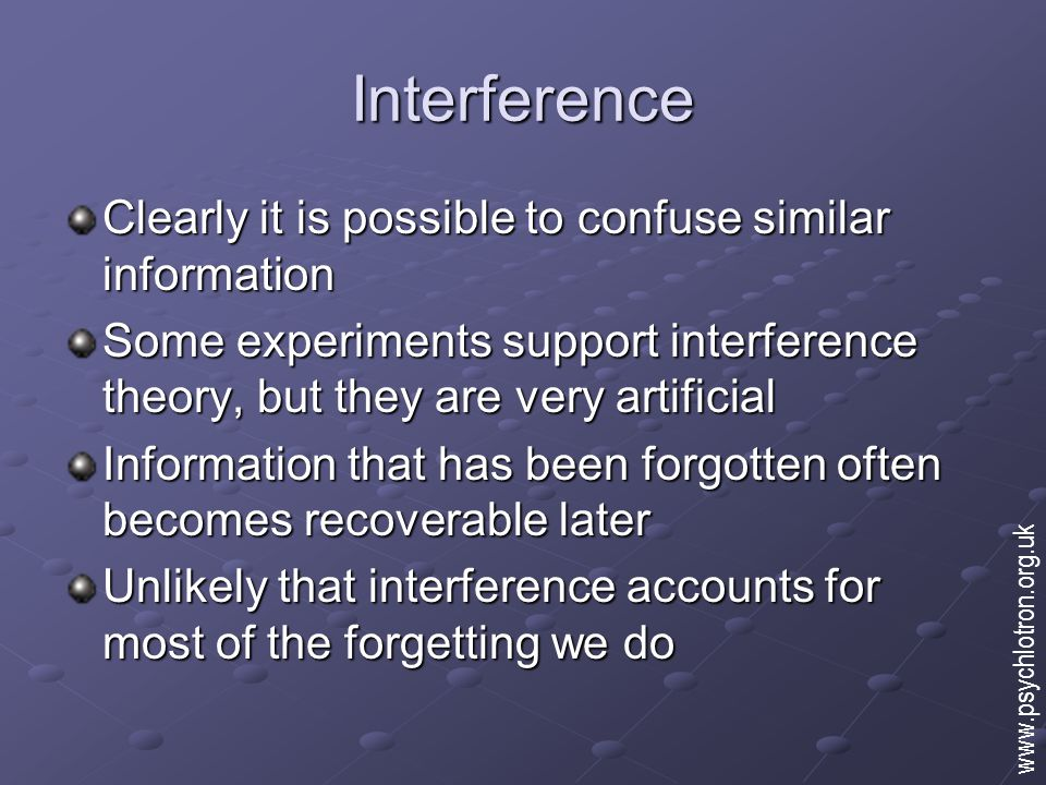 Interference Clearly it is possible to confuse similar information Some experiments support interference theory, but they are very artificial Information that has been forgotten often becomes recoverable later Unlikely that interference accounts for most of the forgetting we do www.psychlotron.org.uk