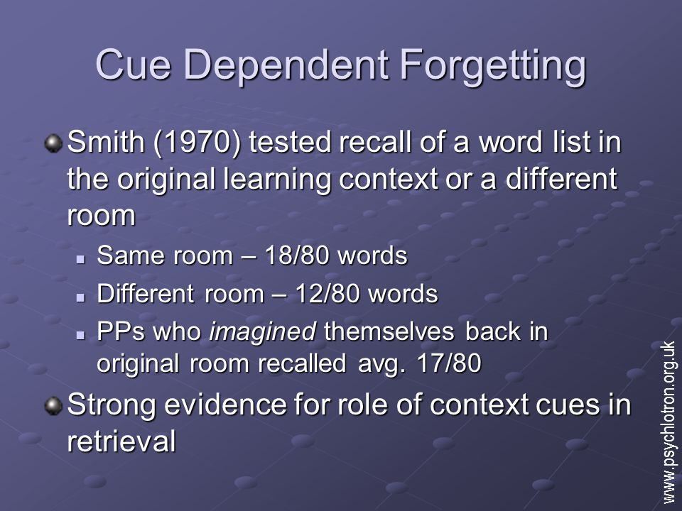 Cue Dependent Forgetting Smith (1970) tested recall of a word list in the original learning context or a different room Same room – 18/80 words Same room – 18/80 words Different room – 12/80 words Different room – 12/80 words PPs who imagined themselves back in original room recalled avg.