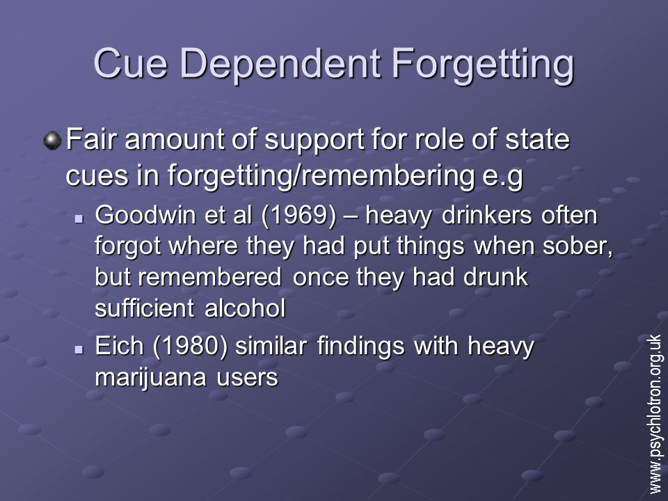 Cue Dependent Forgetting Fair amount of support for role of state cues in forgetting/remembering e.g Goodwin et al (1969) – heavy drinkers often forgot where they had put things when sober, but remembered once they had drunk sufficient alcohol Goodwin et al (1969) – heavy drinkers often forgot where they had put things when sober, but remembered once they had drunk sufficient alcohol Eich (1980) similar findings with heavy marijuana users Eich (1980) similar findings with heavy marijuana users www.psychlotron.org.uk