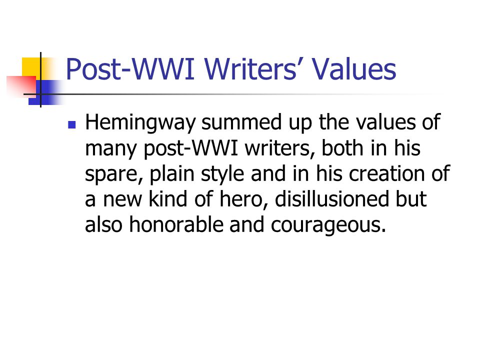 Post-WWI Writers' Values Hemingway summed up the values of many post-WWI writers, both in his spare, plain style and in his creation of a new kind of hero, disillusioned but also honorable and courageous.