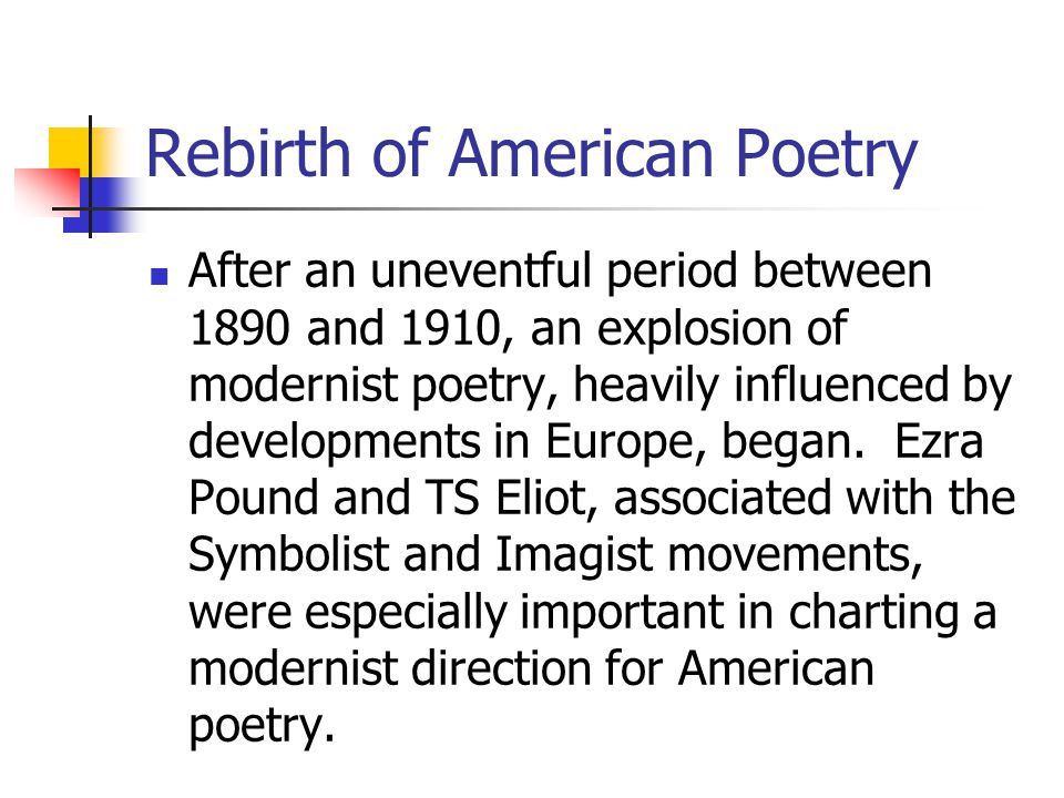 Rebirth of American Poetry After an uneventful period between 1890 and 1910, an explosion of modernist poetry, heavily influenced by developments in E