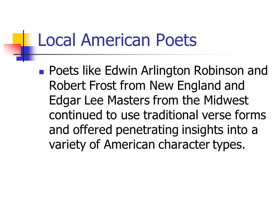 Local American Poets Poets like Edwin Arlington Robinson and Robert Frost from New England and Edgar Lee Masters from the Midwest continued to use tra