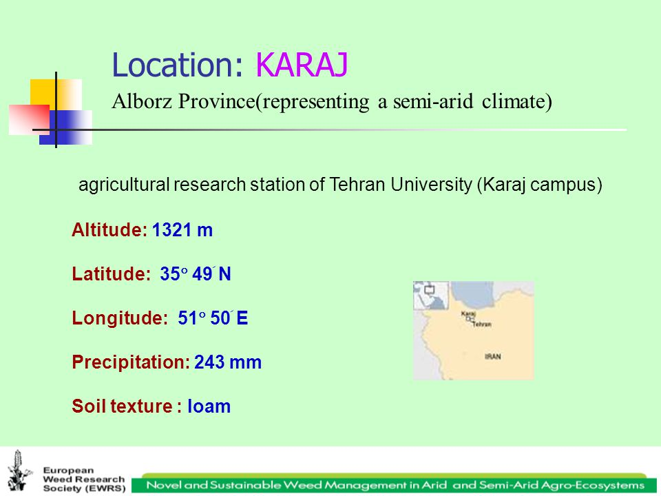 Location: KARAJ Alborz Province(representing a semi-arid climate) Altitude: 1321 m Latitude: 35  49 َ N Longitude: 51  50 َ E Precipitation: 243 mm Soil texture : loam agricultural research station of Tehran University (Karaj campus)