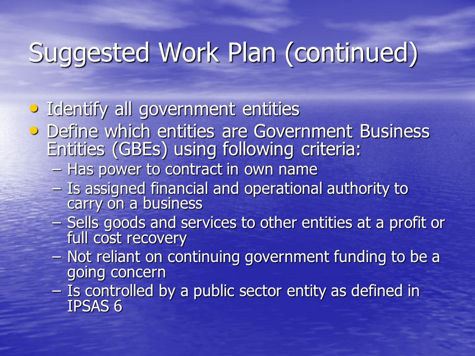 Suggested Work Plan (continued) Identify all government entities Identify all government entities Define which entities are Government Business Entiti