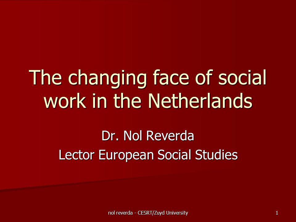 nol reverda - CESRT/Zuyd University 1 The changing face of social work in the Netherlands Dr. Nol Reverda Lector European Social Studies