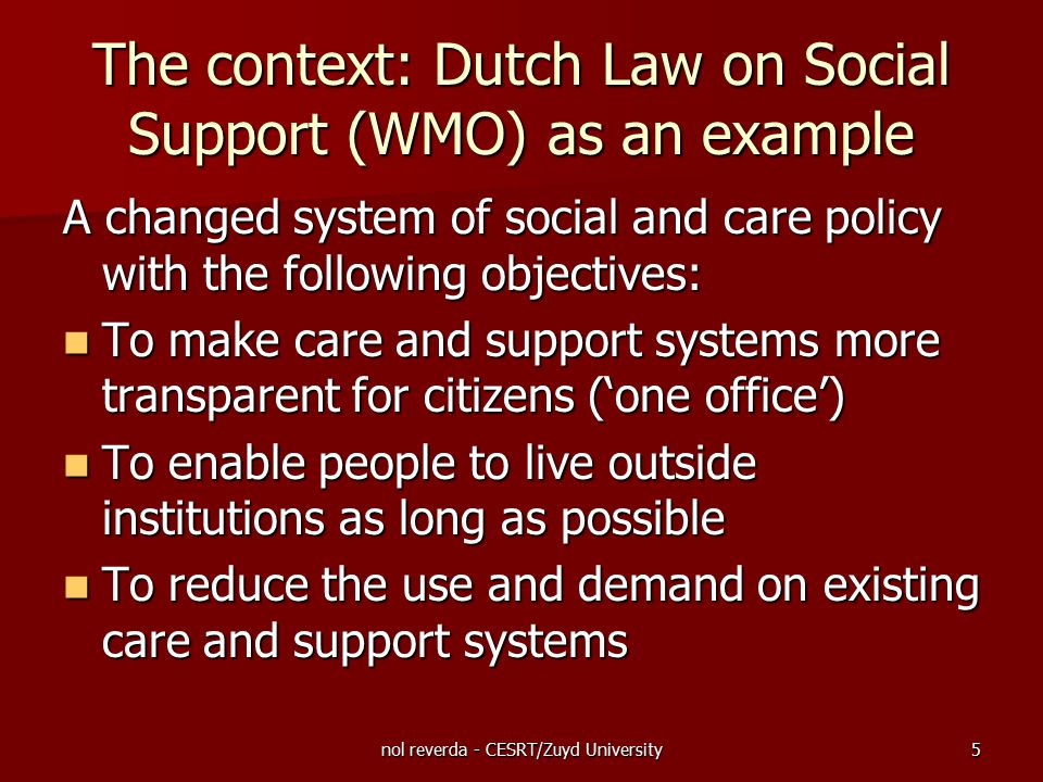 nol reverda - CESRT/Zuyd University6 The context: Dutch Law on Social Support (WMO) as an example Points of departure: The citizen is responsible for own participation in society (self-reliant with a personal network) The citizen is responsible for own participation in society (self-reliant with a personal network) Citizens are responsible for each other (civil society) Citizens are responsible for each other (civil society) In addition to general facilities for participation, municipalities must also facilitate participation of vulnerable groups In addition to general facilities for participation, municipalities must also facilitate participation of vulnerable groups