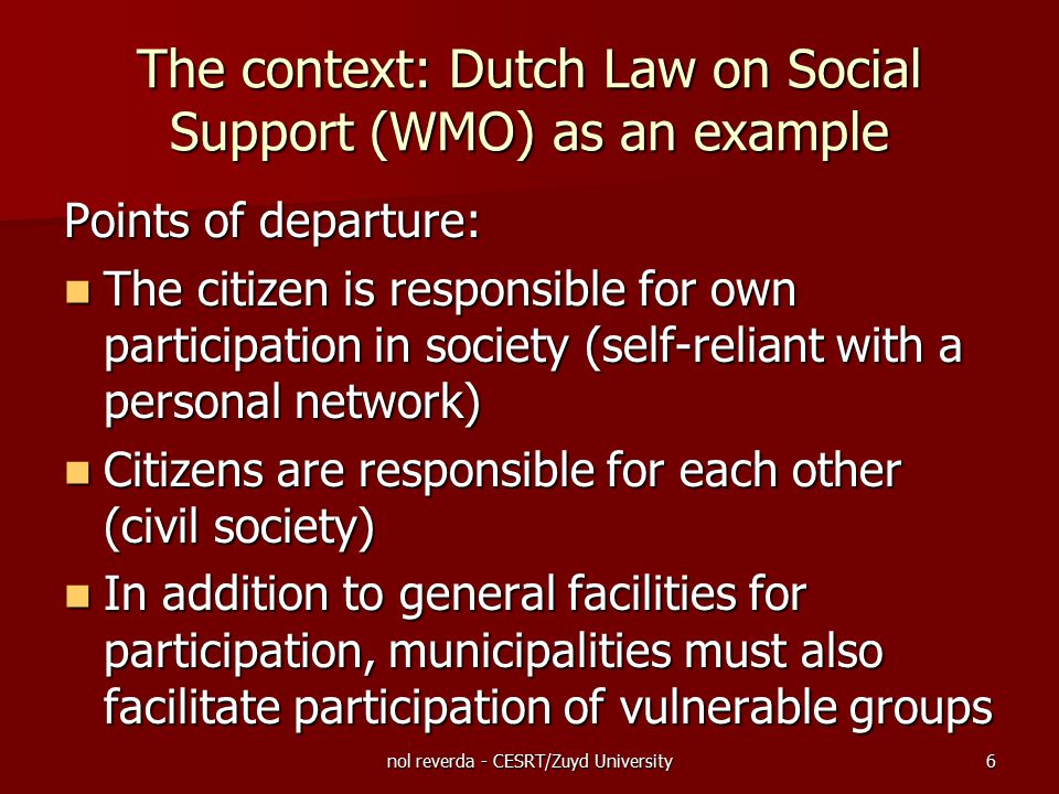 nol reverda - CESRT/Zuyd University7 The context: Dutch Law on Social Support (WMO)as an example The law is meant for: All citizens (general facilities) All citizens (general facilities) Specific groups (specific facilities) - physically disabled (moderate and severe) - mentally disabled (moderate and severe) - psychiatric clients - vulnerable seniors - socially vulnerable and the homeless Specific groups (specific facilities) - physically disabled (moderate and severe) - mentally disabled (moderate and severe) - psychiatric clients - vulnerable seniors - socially vulnerable and the homeless