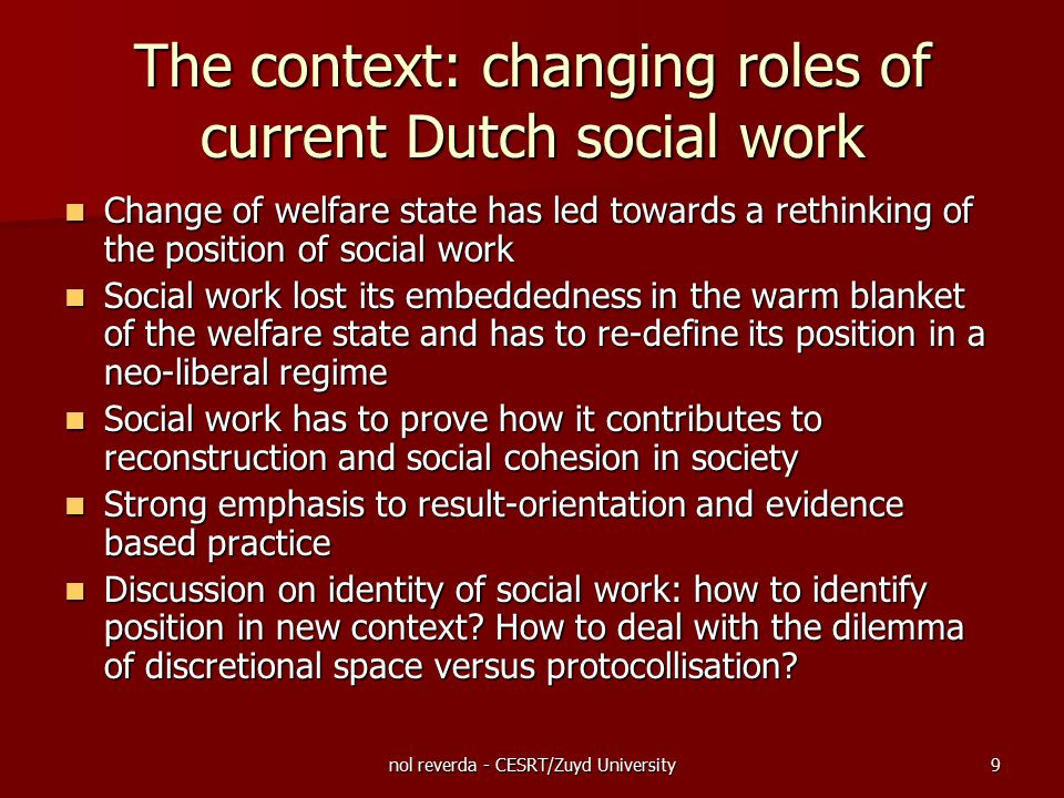 nol reverda - CESRT/Zuyd University9 The context: changing roles of current Dutch social work Change of welfare state has led towards a rethinking of