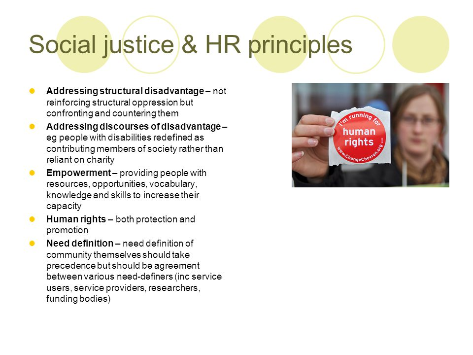 Social justice & HR principles Addressing structural disadvantage – not reinforcing structural oppression but confronting and countering them Addressing discourses of disadvantage – eg people with disabilities redefined as contributing members of society rather than reliant on charity Empowerment – providing people with resources, opportunities, vocabulary, knowledge and skills to increase their capacity Human rights – both protection and promotion Need definition – need definition of community themselves should take precedence but should be agreement between various need-definers (inc service users, service providers, researchers, funding bodies)