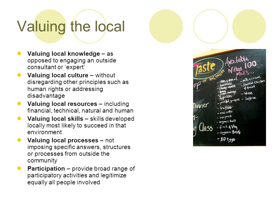 Valuing the local Valuing local knowledge – as opposed to engaging an outside consultant or 'expert' Valuing local culture – without disregarding other principles such as human rights or addressing disadvantage Valuing local resources – including financial, technical, natural and human Valuing local skills – skills developed locally most likely to succeed in that environment Valuing local processes – not imposing specific answers, structures or processes from outside the community Participation – provide broad range of participatory activities and legitimize equally all people involved