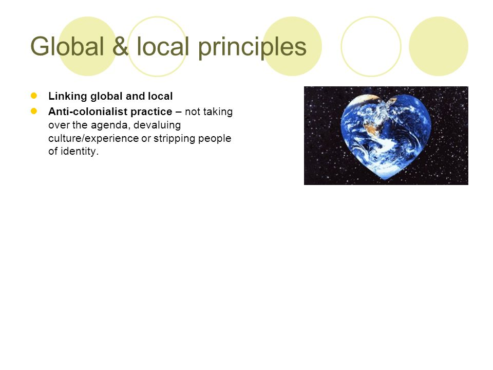 Global & local principles Linking global and local Anti-colonialist practice – not taking over the agenda, devaluing culture/experience or stripping people of identity.
