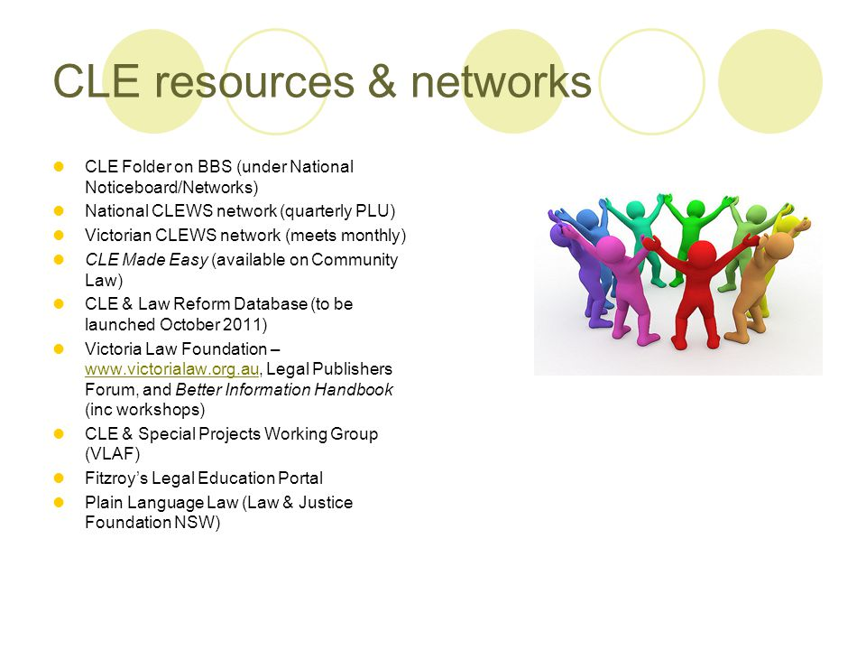 CLE resources & networks CLE Folder on BBS (under National Noticeboard/Networks) National CLEWS network (quarterly PLU) Victorian CLEWS network (meets monthly) CLE Made Easy (available on Community Law) CLE & Law Reform Database (to be launched October 2011) Victoria Law Foundation – www.victorialaw.org.au, Legal Publishers Forum, and Better Information Handbook (inc workshops) www.victorialaw.org.au CLE & Special Projects Working Group (VLAF) Fitzroy's Legal Education Portal Plain Language Law (Law & Justice Foundation NSW)