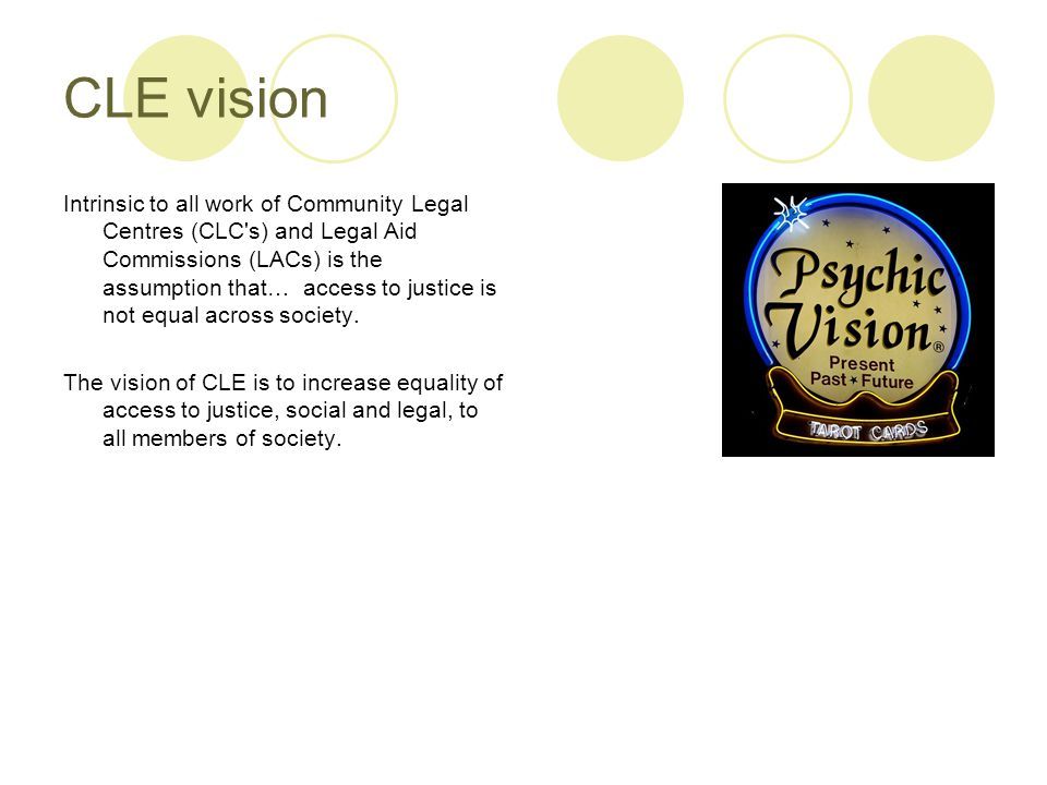 CLE vision Intrinsic to all work of Community Legal Centres (CLC s) and Legal Aid Commissions (LACs) is the assumption that… access to justice is not equal across society.