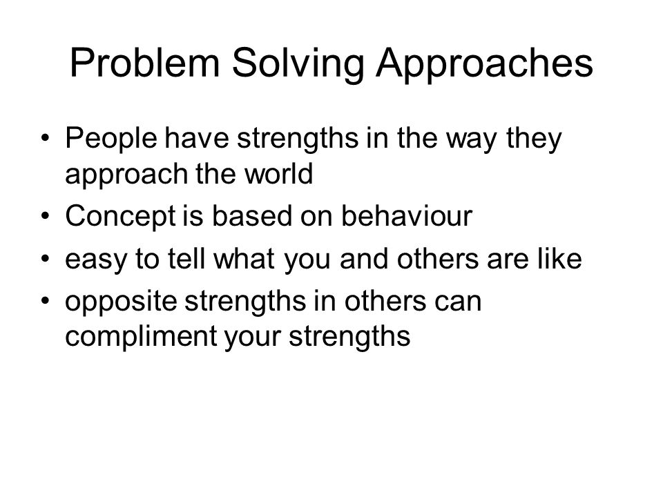 Problem Solving Approaches People have strengths in the way they approach the world Concept is based on behaviour easy to tell what you and others are like opposite strengths in others can compliment your strengths
