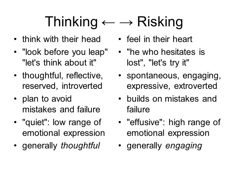 Thinking ← → Risking think with their head look before you leap let s think about it thoughtful, reflective, reserved, introverted plan to avoid mistakes and failure quiet : low range of emotional expression generally thoughtful feel in their heart he who hesitates is lost , let s try it spontaneous, engaging, expressive, extroverted builds on mistakes and failure effusive : high range of emotional expression generally engaging
