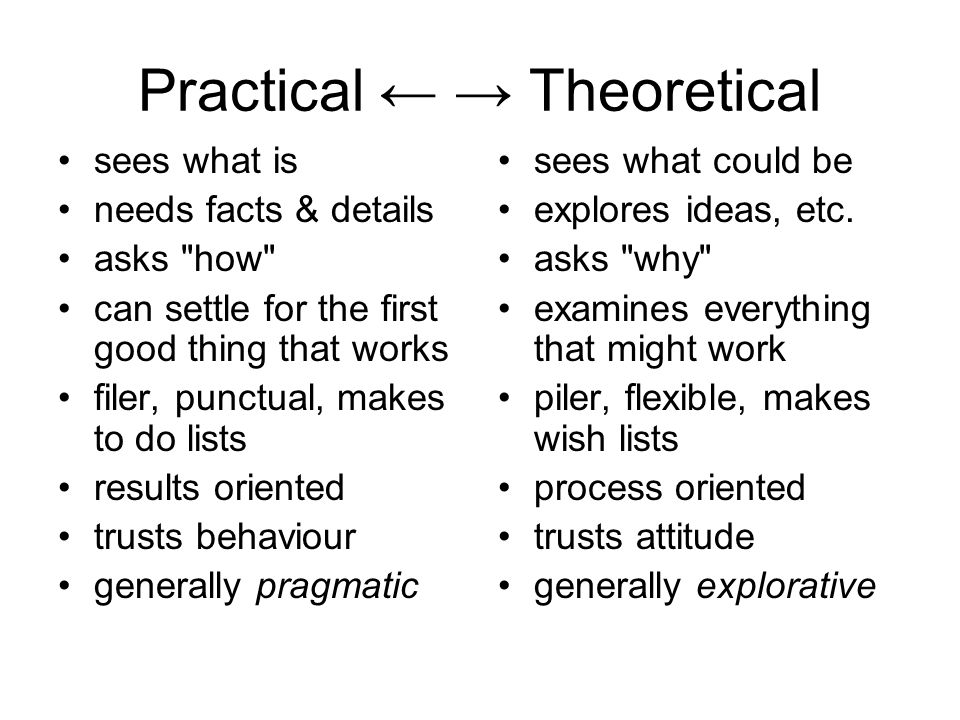 Practical ← → Theoretical sees what is needs facts & details asks how can settle for the first good thing that works filer, punctual, makes to do lists results oriented trusts behaviour generally pragmatic sees what could be explores ideas, etc.