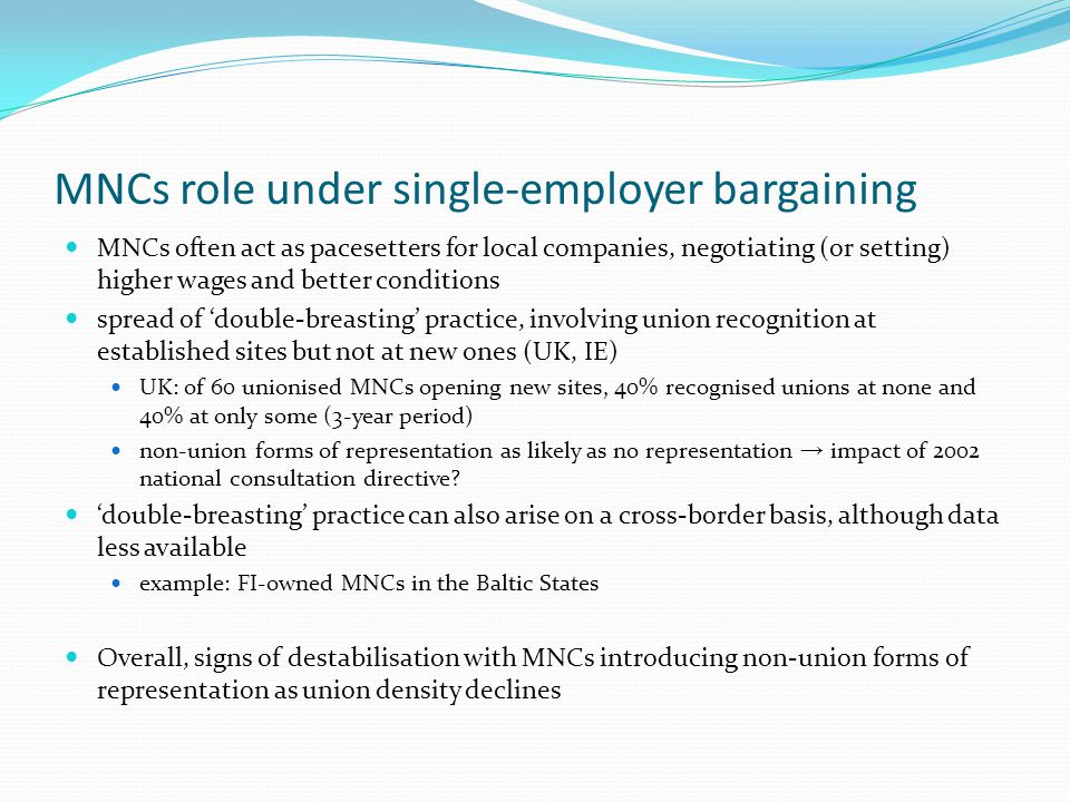 MNCs role under single-employer bargaining MNCs often act as pacesetters for local companies, negotiating (or setting) higher wages and better conditions spread of 'double-breasting' practice, involving union recognition at established sites but not at new ones (UK, IE) UK: of 60 unionised MNCs opening new sites, 40% recognised unions at none and 40% at only some (3-year period) non-union forms of representation as likely as no representation → impact of 2002 national consultation directive.