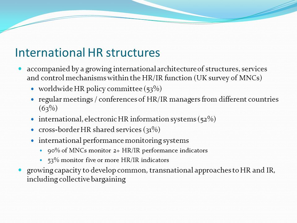 International HR structures accompanied by a growing international architecture of structures, services and control mechanisms within the HR/IR function (UK survey of MNCs) worldwide HR policy committee (53%) regular meetings / conferences of HR/IR managers from different countries (63%) international, electronic HR information systems (52%) cross-border HR shared services (31%) international performance monitoring systems 90% of MNCs monitor 2+ HR/IR performance indicators 53% monitor five or more HR/IR indicators growing capacity to develop common, transnational approaches to HR and IR, including collective bargaining