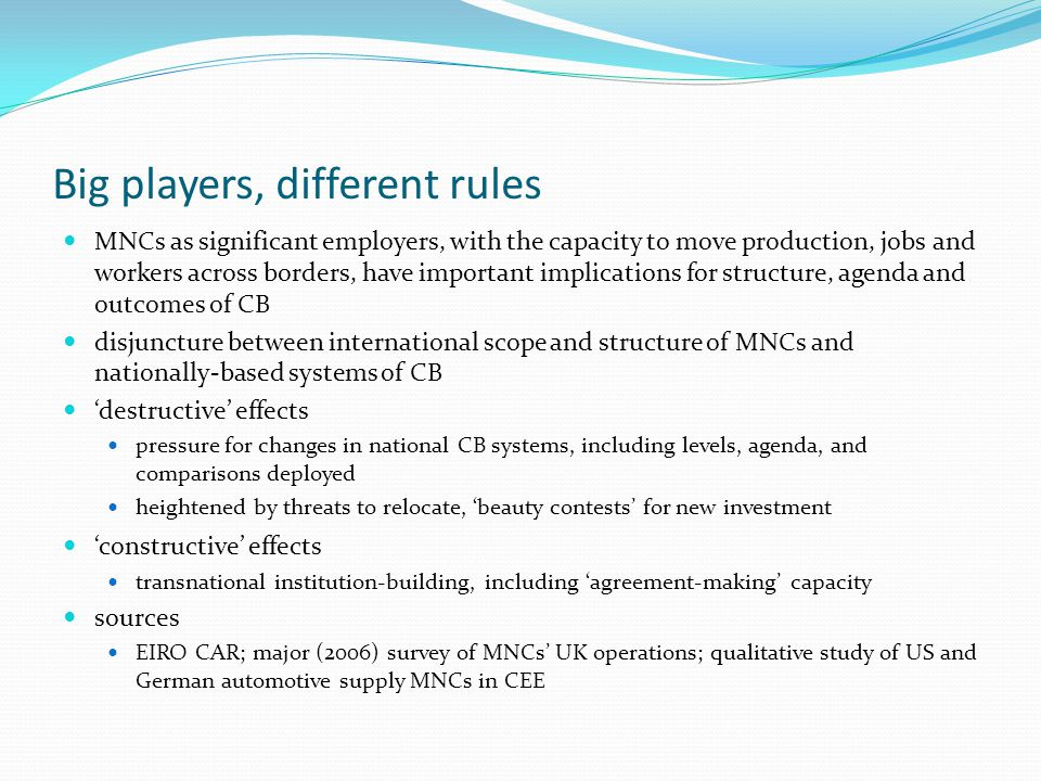 Big players, different rules MNCs as significant employers, with the capacity to move production, jobs and workers across borders, have important implications for structure, agenda and outcomes of CB disjuncture between international scope and structure of MNCs and nationally-based systems of CB 'destructive' effects pressure for changes in national CB systems, including levels, agenda, and comparisons deployed heightened by threats to relocate, 'beauty contests' for new investment 'constructive' effects transnational institution-building, including 'agreement-making' capacity sources EIRO CAR; major (2006) survey of MNCs' UK operations; qualitative study of US and German automotive supply MNCs in CEE