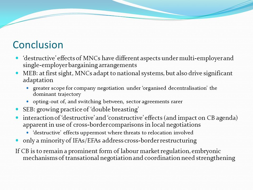 Conclusion 'destructive' effects of MNCs have different aspects under multi-employer and single-employer bargaining arrangements MEB: at first sight, MNCs adapt to national systems, but also drive significant adaptation greater scope for company negotiation under 'organised decentralisation' the dominant trajectory opting-out of, and switching between, sector agreements rarer SEB: growing practice of 'double breasting' interaction of 'destructive' and 'constructive' effects (and impact on CB agenda) apparent in use of cross-border comparisons in local negotiations 'destructive' effects uppermost where threats to relocation involved only a minority of IFAs/EFAs address cross-border restructuring If CB is to remain a prominent form of labour market regulation, embryonic mechanisms of transational negotiation and coordination need strengthening